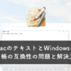 MacのテキストとWindowsのメモ帳の互換性の問題と解決方法