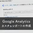 Google Analyticsのカスタムレポートの作成方法とサンプルレポート