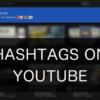 YouTube動画の説明欄にハッシュタグを付けてユーザーの検索の幅を広げる
